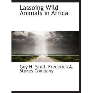 Lassoing Wild Animals in Africa: Frederick A. Stokes Company, Guy H