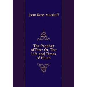 of Fire Or, The Life and Times of Elijah John Ross Macduff Books