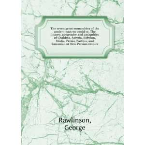 , and Sassanian or New Persian empire. 1: George Rawlinson: Books