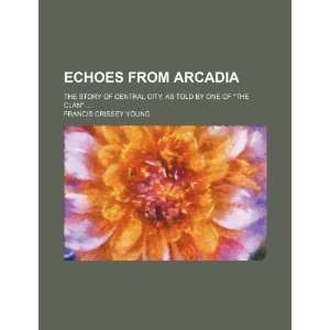 Echoes From Arcadia; The Story of Central City, as Told by One of The