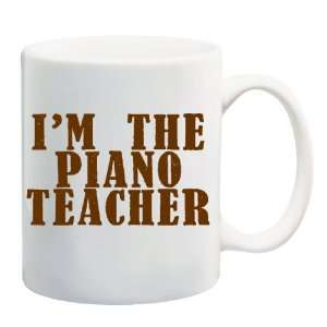 IM THE PIANO TEACHER Mug Coffee Cup 11 oz Everything